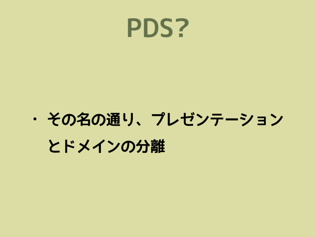 PDS? • その名の通り、プレゼンテーション とドメインの分離