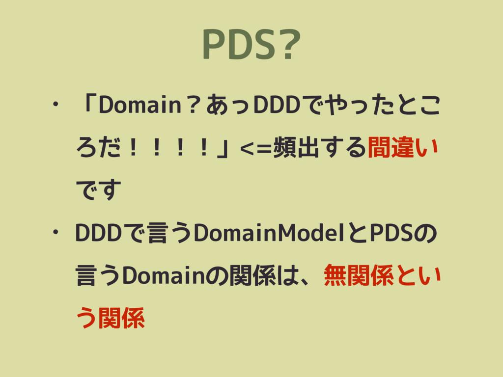 PDS? • 「Domain?あっDDDでやったとこ ろだ!!!!」<=頻出する間違い です ...