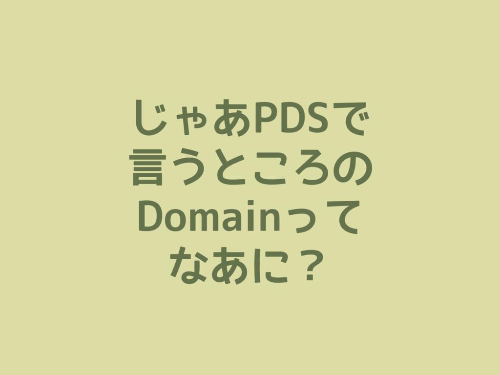 じゃあPDSで 言うところの Domainって なあに?