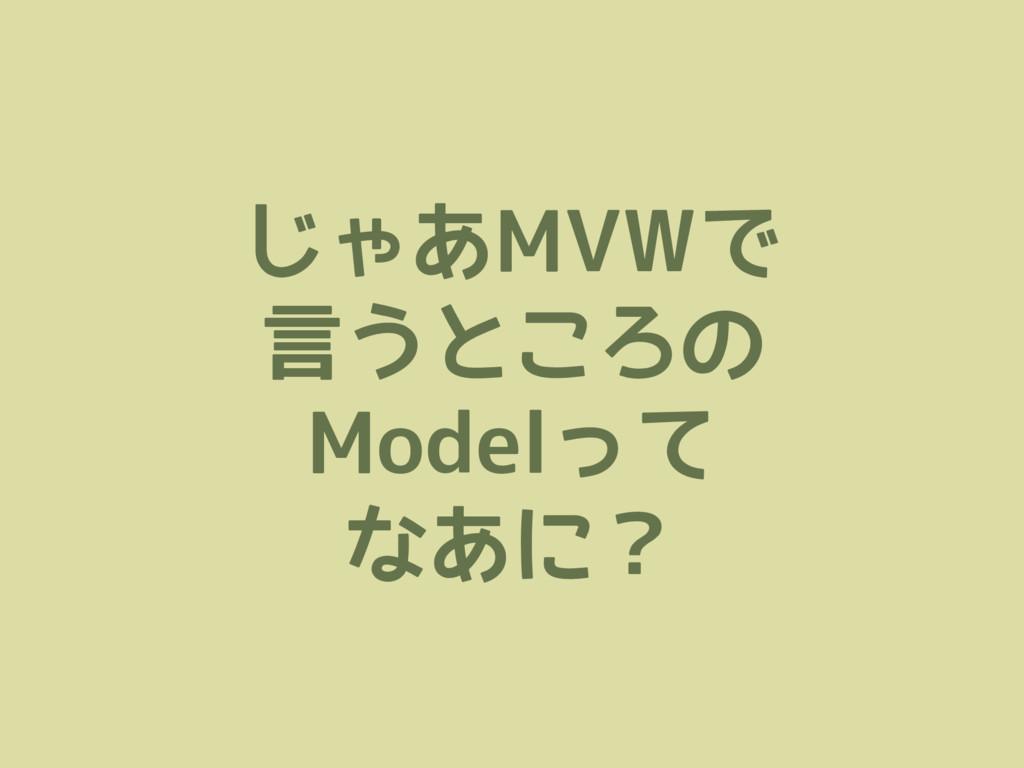 じゃあMVWで 言うところの Modelって なあに?