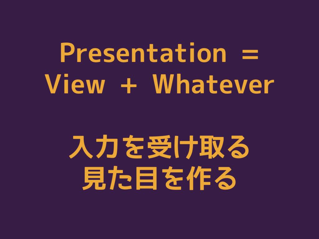Presentation = View + Whatever 入力を受け取る 見た目を作る