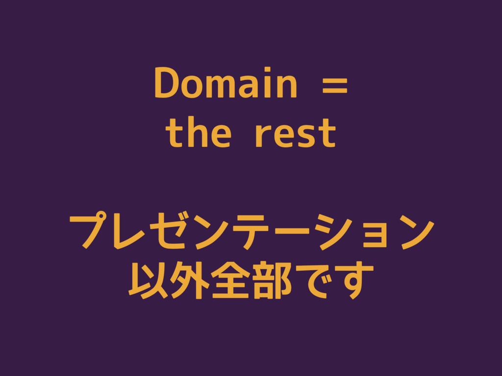 Domain = the rest プレゼンテーション 以外全部です
