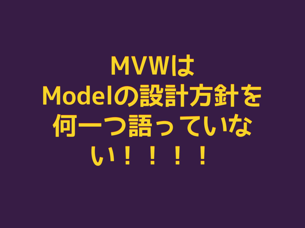 MVWは Modelの設計方針を 何一つ語っていな い!!!! MVWは Modelの設計方針...