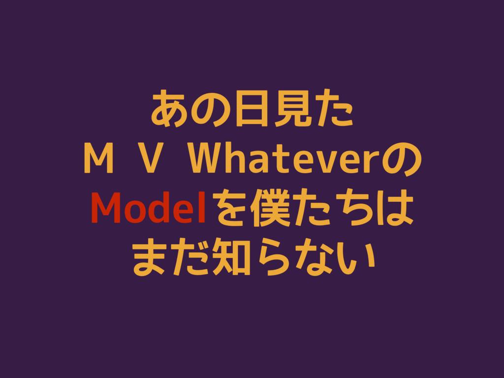 あの日見た M V Whateverの Modelを僕たちは まだ知らない