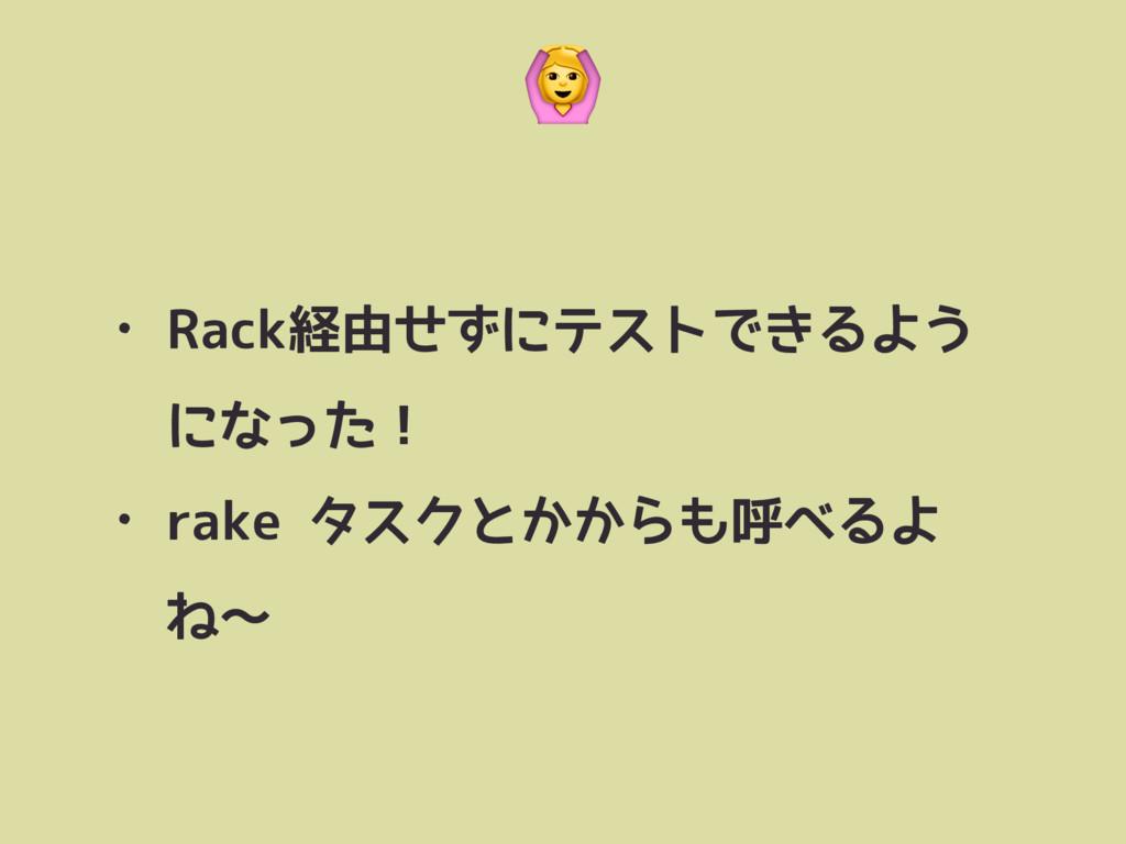 • Rack経由せずにテストできるよう になった! • rake タスクとかからも呼べるよ ね...