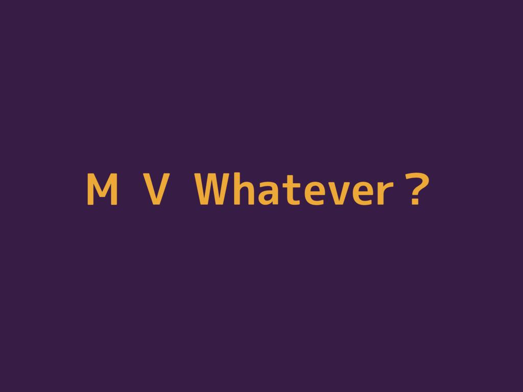 M V Whatever?