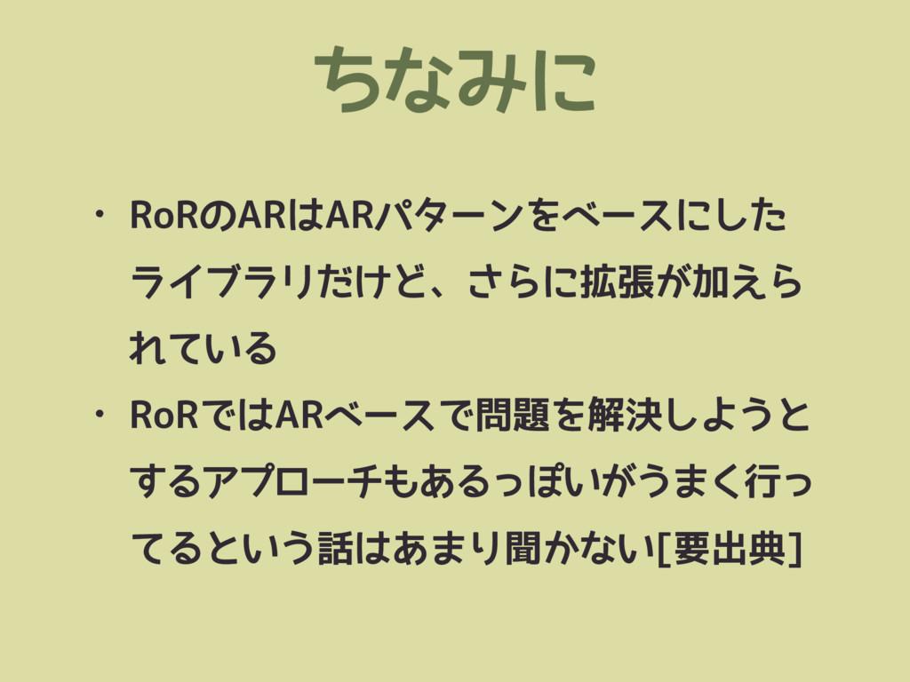 ちなみに • RoRのARはARパターンをベースにした ライブラリだけど、さらに拡張が加えら ...