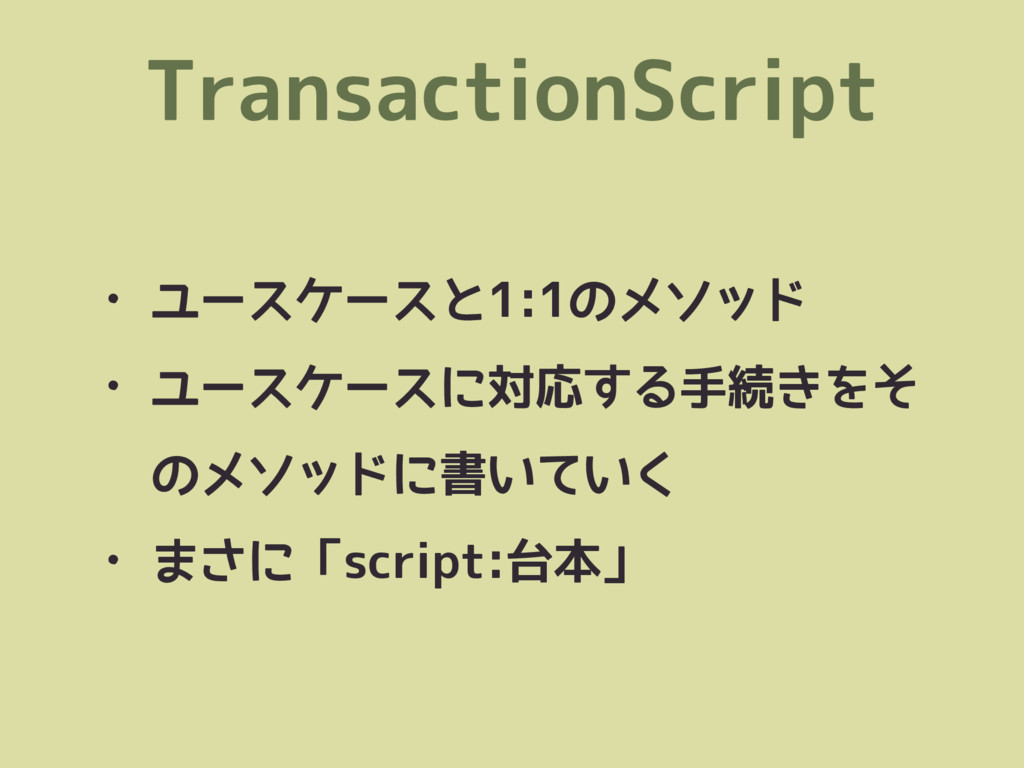 TransactionScript • ユースケースと1:1のメソッド • ユースケースに対応...