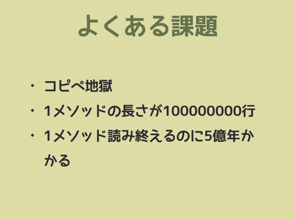 よくある課題 • コピペ地獄 • 1メソッドの長さが100000000行 • 1メソッド読み終...
