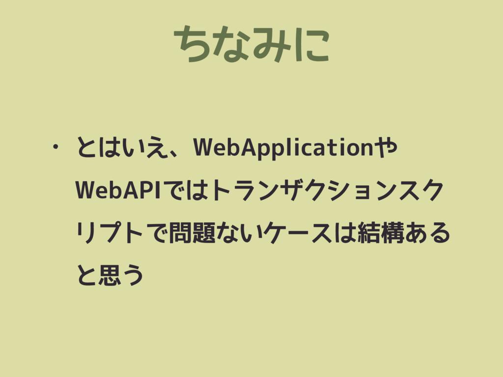 ちなみに • とはいえ、WebApplicationや WebAPIではトランザクションスク ...