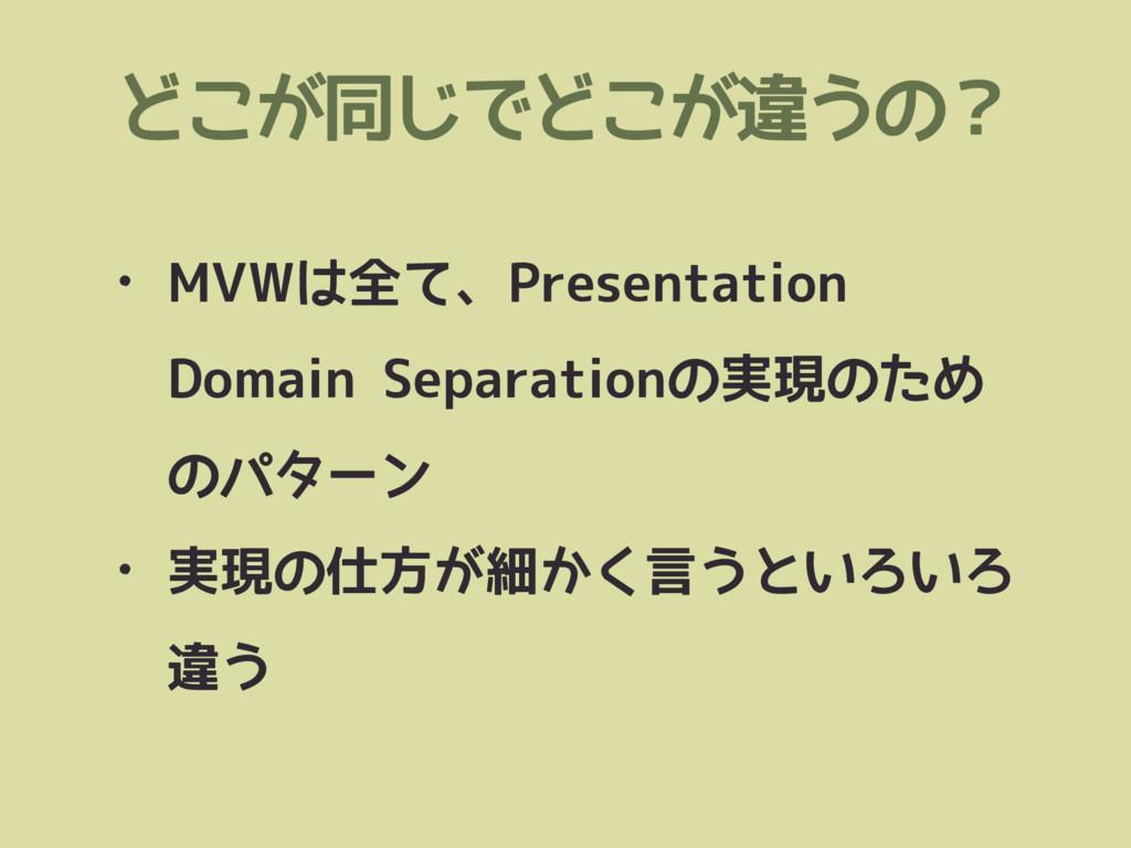 どこが同じでどこが違うの? • MVWは全て、Presentation Domain Sepa...