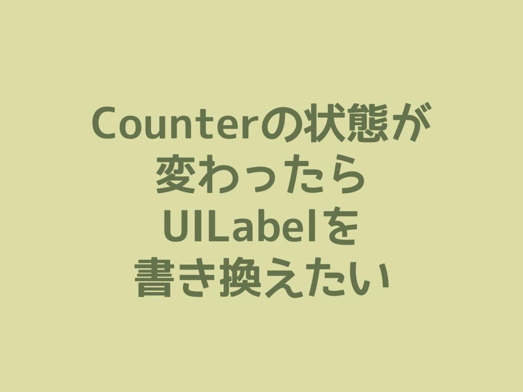 Counterの状態が 変わったら UILabelを 書き換えたい