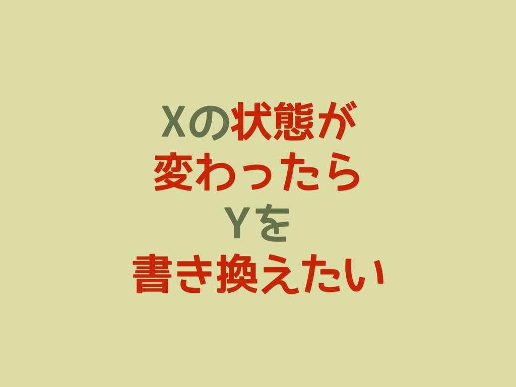 Xの状態が 変わったら Yを 書き換えたい