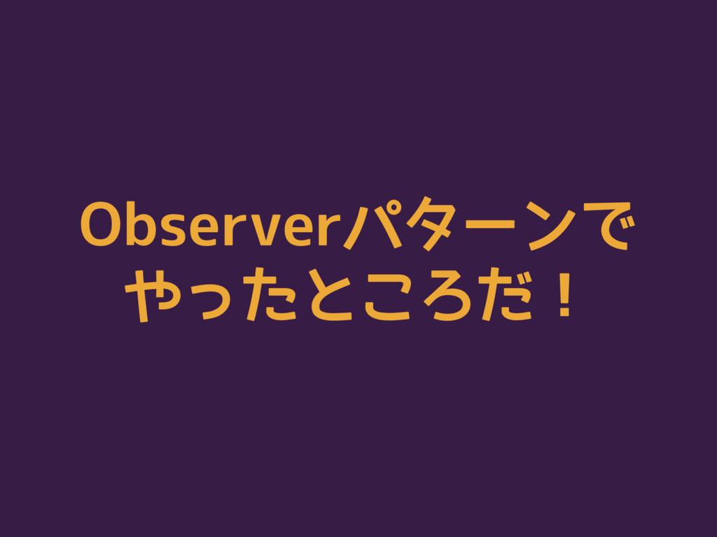 Observerパターンで やったところだ!