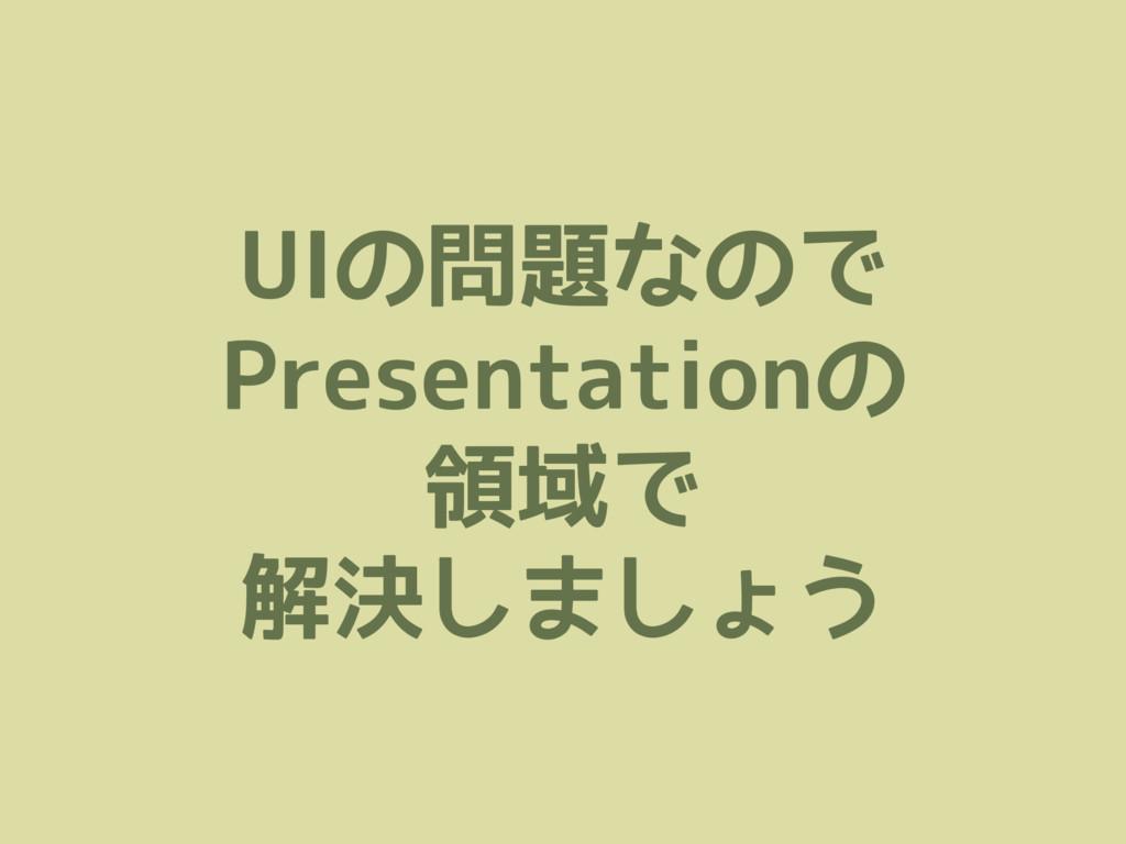 UIの問題なので Presentationの 領域で 解決しましょう