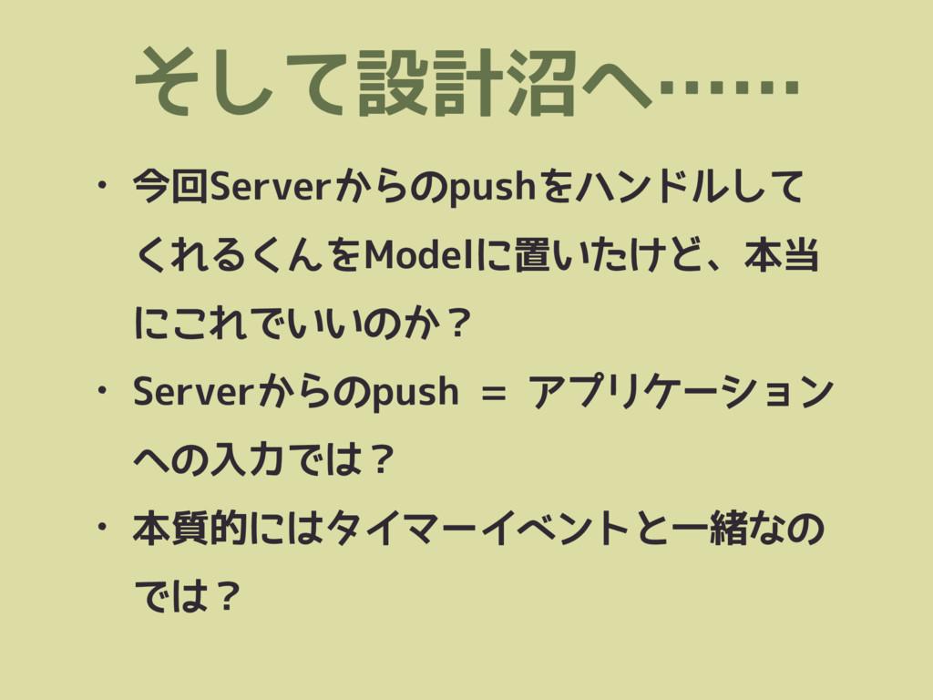 そして設計沼へ…… • 今回Serverからのpushをハンドルして くれるくんをModelに...