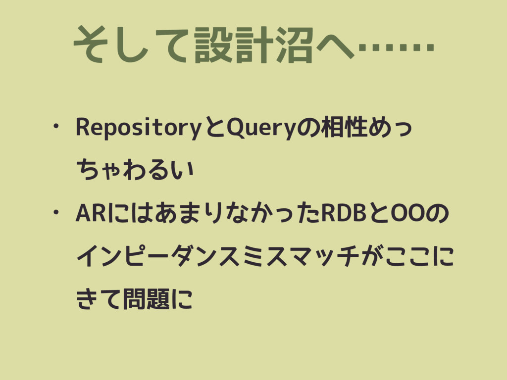 • RepositoryとQueryの相性めっ ちゃわるい • ARにはあまりなかったRDBと...