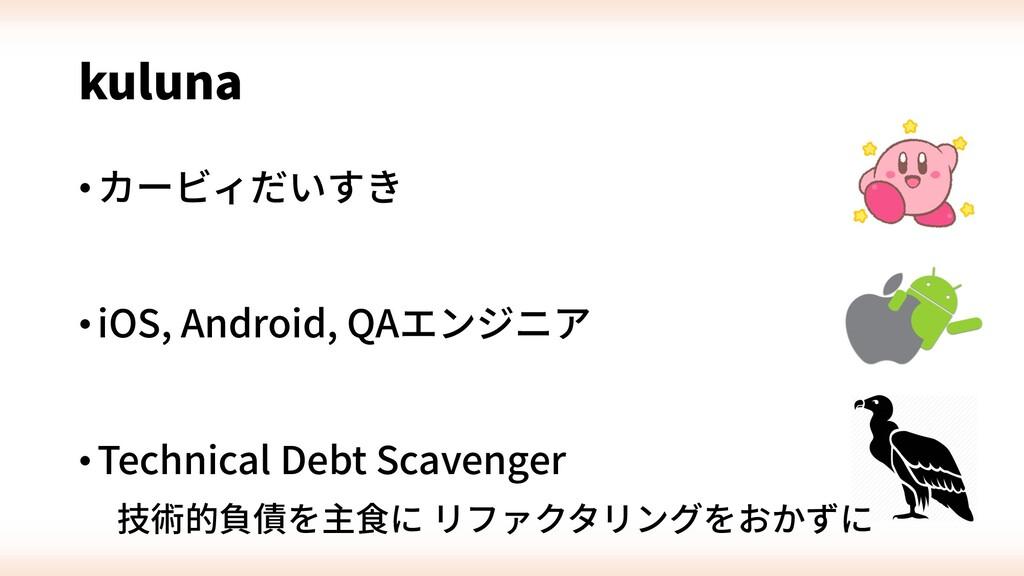 kuluna •カービィだいすき •iOS, Android, QAエンジニア •Techni...