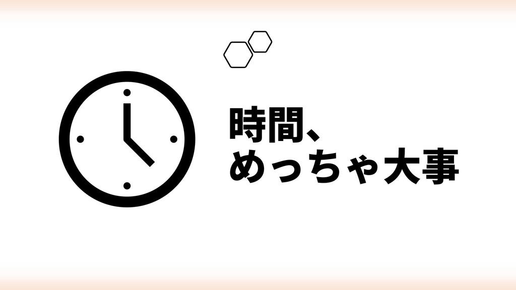 時間、 めっちゃ⼤事
