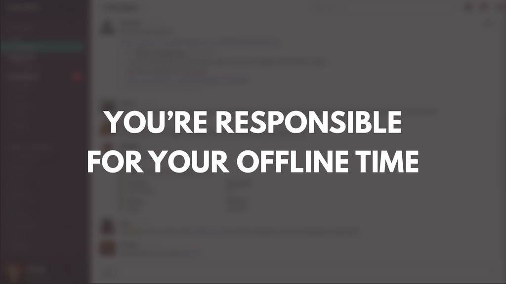 YOU'RE RESPONSIBLE FOR YOUR OFFLINE TIME