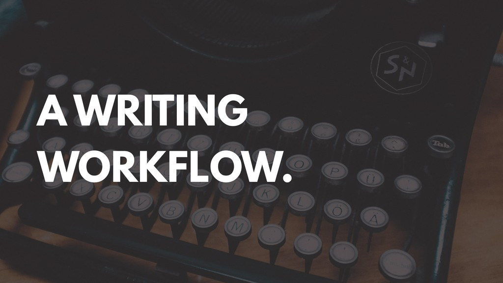 A WRITING WORKFLOW.