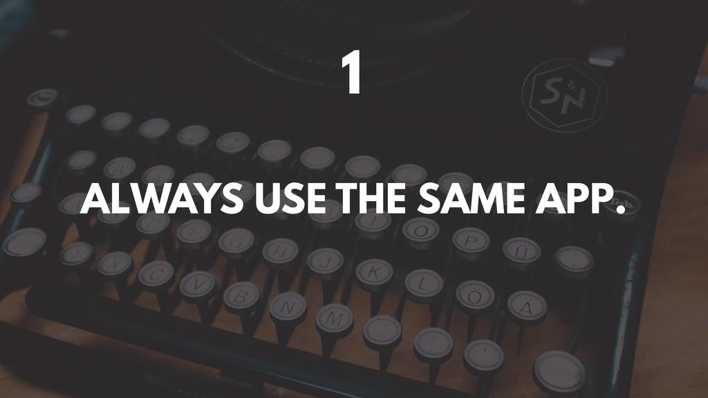 1 ALWAYS USE THE SAME APP.