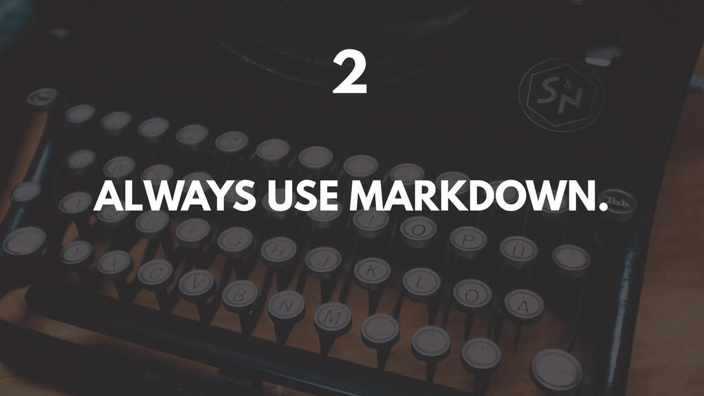 2 ALWAYS USE MARKDOWN.
