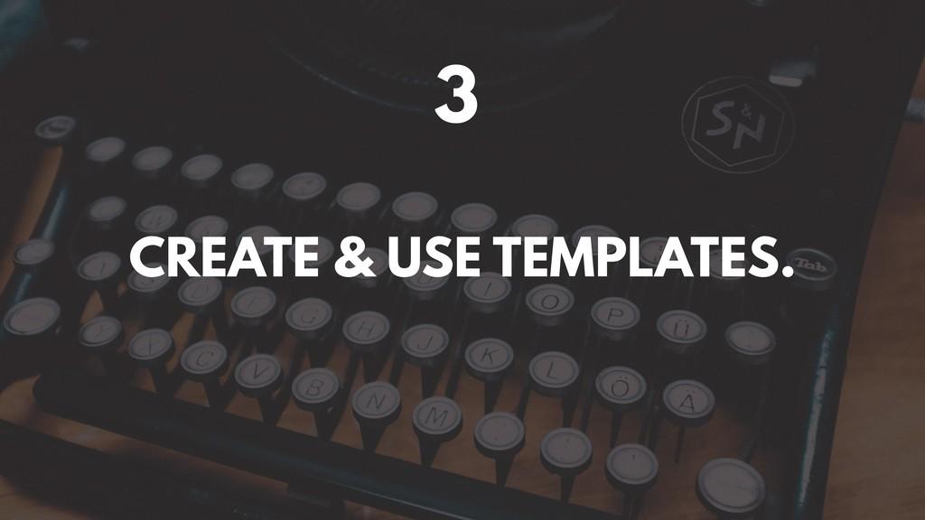 3 CREATE & USE TEMPLATES.