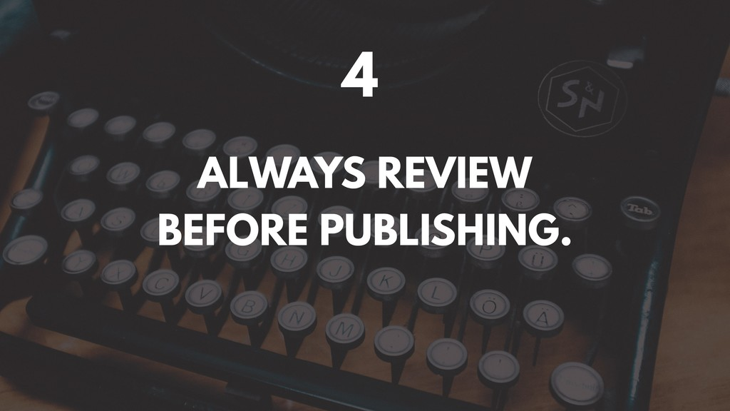 4 ALWAYS REVIEW BEFORE PUBLISHING.
