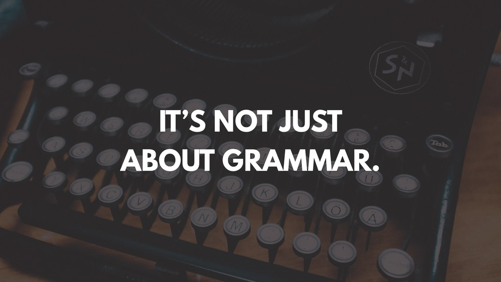 IT'S NOT JUST ABOUT GRAMMAR.