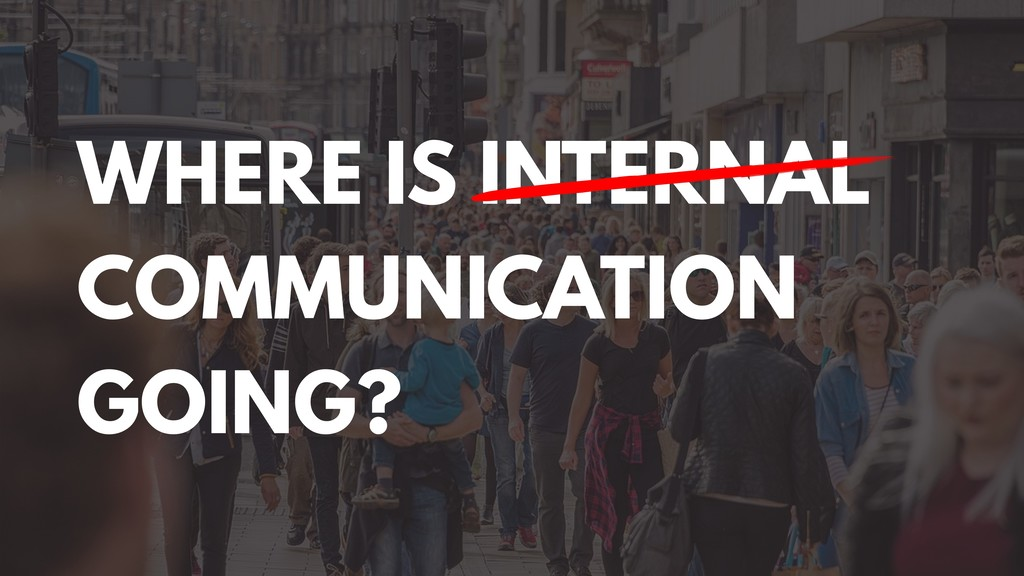 WHERE IS INTERNAL COMMUNICATION GOING?