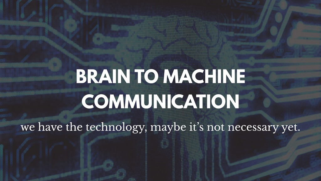 BRAIN TO MACHINE COMMUNICATION we have the tech...