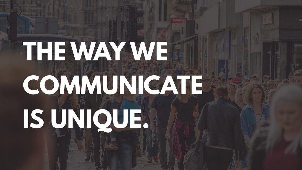THE WAY WE COMMUNICATE IS UNIQUE.