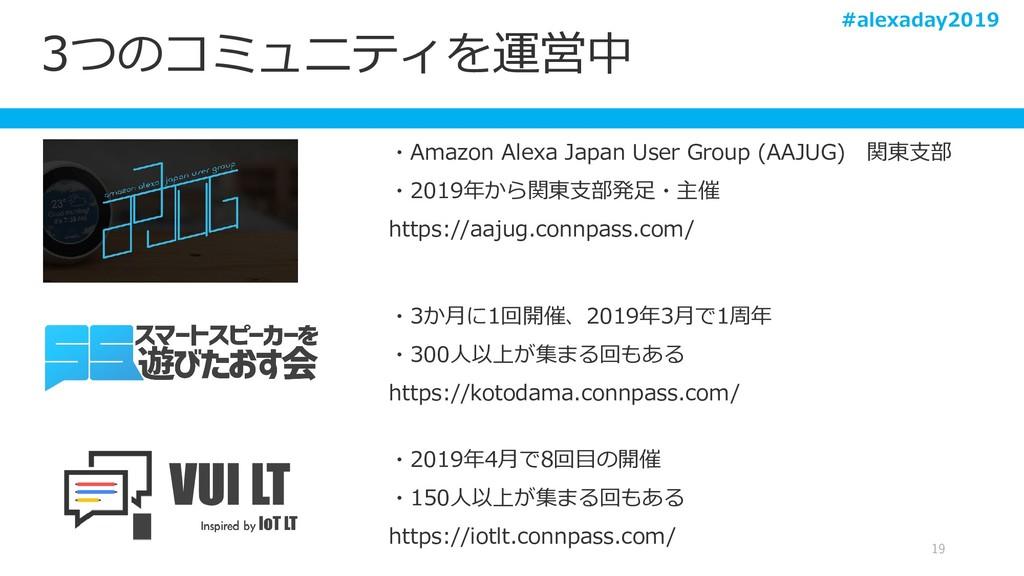 3つのコミュニティを運営中 19 ・Amazon Alexa Japan User Group...
