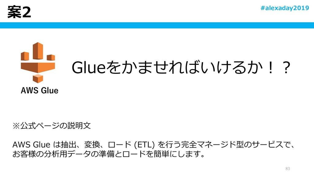 案2 83 ※公式ページの説明文 AWS Glue は抽出、変換、ロード (ETL) を行う完...