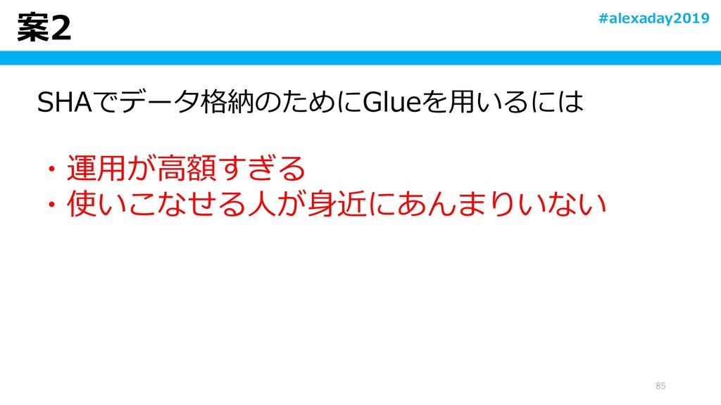 案2 85 SHAでデータ格納のためにGlueを用いるには ・運用が高額すぎる ・使いこなせる...