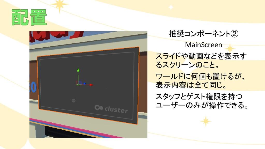 推奨コンポーネント② MainScreen スライドや動画などを表示す るスクリーンのこと。 ...