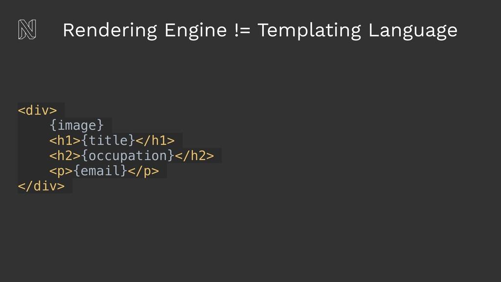 Rendering Engine != Templating Language <div> {...