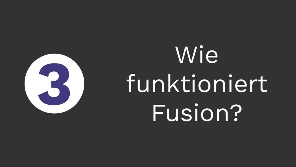 ○ 3 Wie funktioniert Fusion?