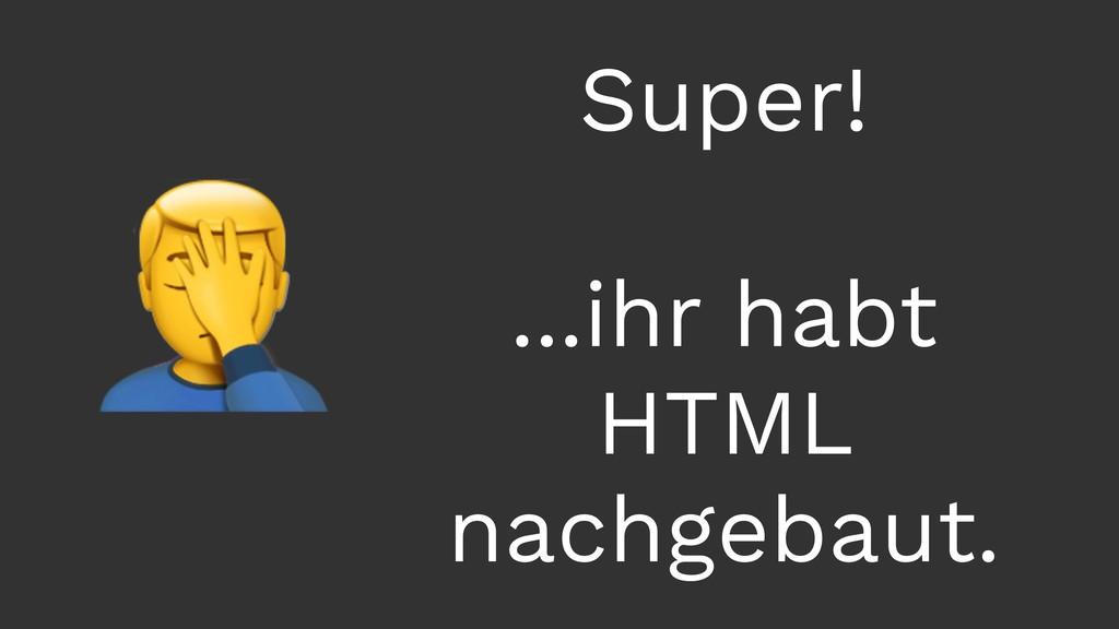 Super! ...ihr habt HTML nachgebaut.