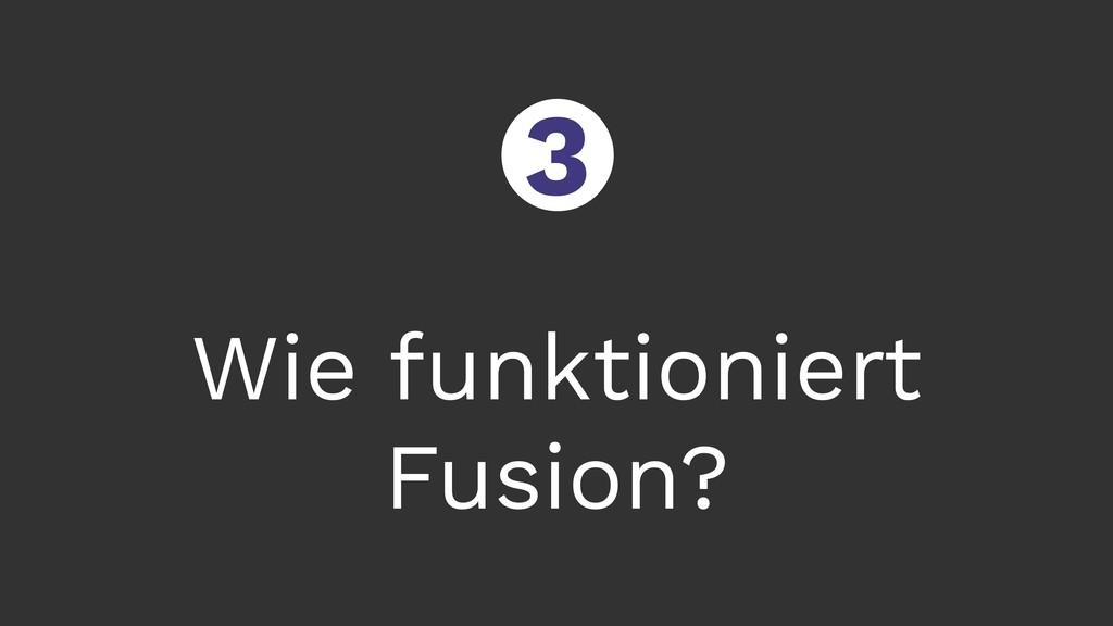 Wie funktioniert Fusion? ○ 3