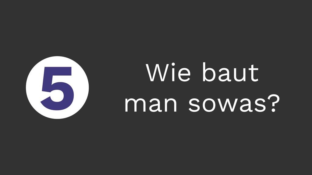 ○ 5 Wie baut man sowas?