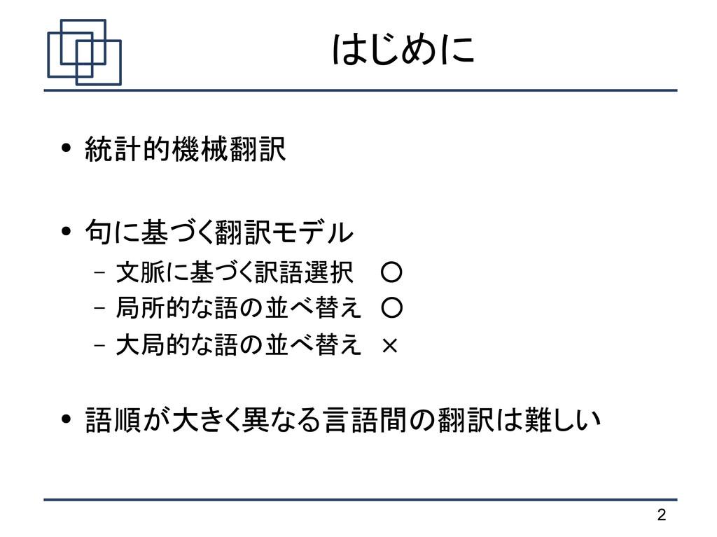 2 はじめに ● 統計的機械翻訳 ● 句に基づく翻訳モデル – 文脈に基づく訳語選択  ○ –...