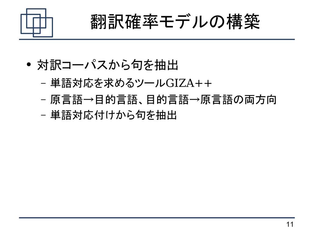 11 翻訳確率モデルの構築 ● 対訳コーパスから句を抽出 – 単語対応を求めるツールGIZA+...