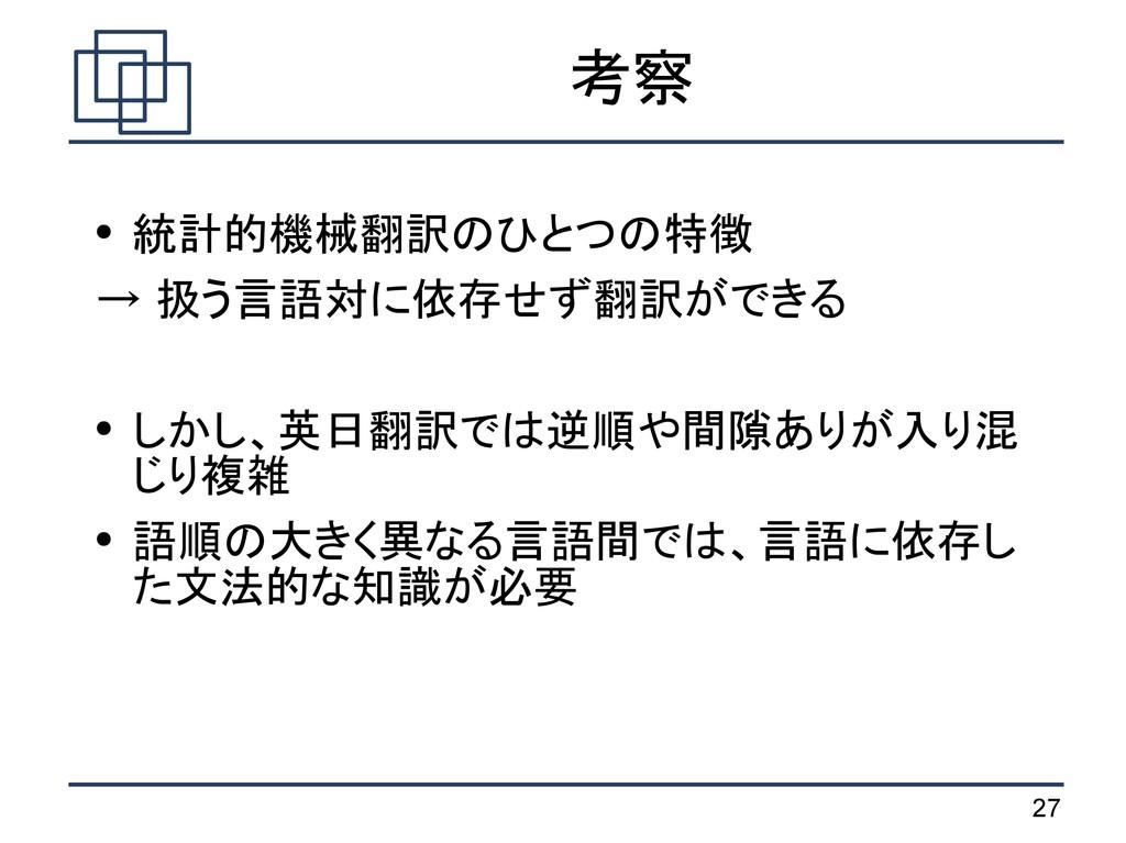 27 考察 ● 統計的機械翻訳のひとつの特徴 → 扱う言語対に依存せず翻訳ができる ● しかし...