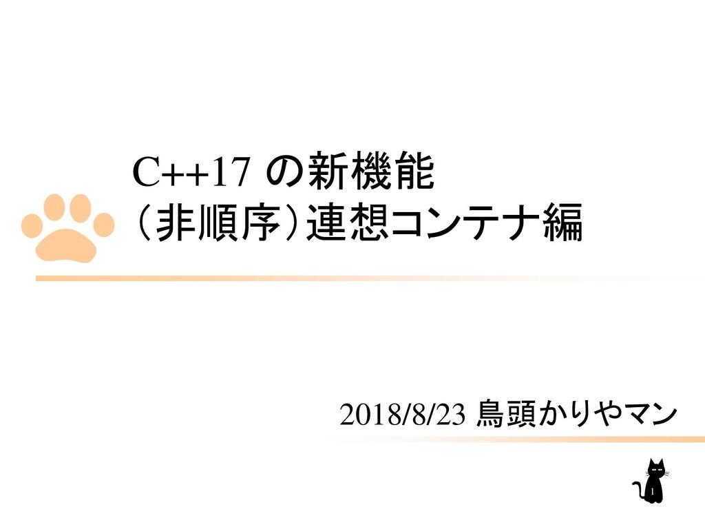 C++17 の新機能 (非順序)連想コンテナ編 2018/8/23 鳥頭かりやマン 1