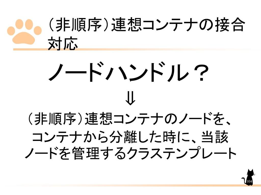 (非順序)連想コンテナの接合 対応 104 ノードハンドル? ⇓ (非順序)連想コンテナのノー...