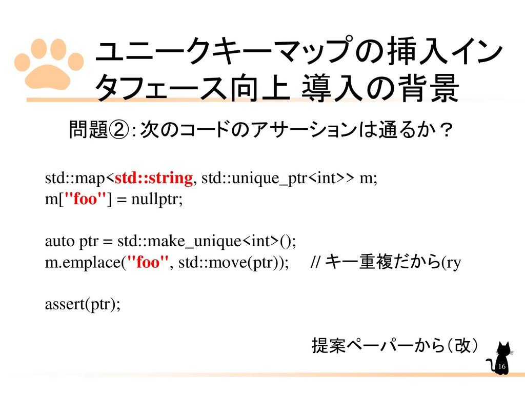 ユニークキーマップの挿入イン タフェース向上 導入の背景 16 問題②:次のコードのアサーショ...