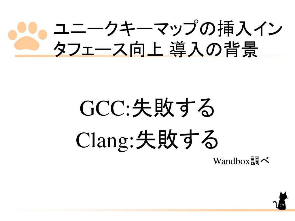 ユニークキーマップの挿入イン タフェース向上 導入の背景 17 GCC:失敗する Clang:...
