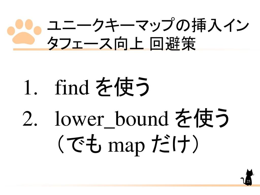 ユニークキーマップの挿入イン タフェース向上 回避策 25 1. find を使う 2. lo...